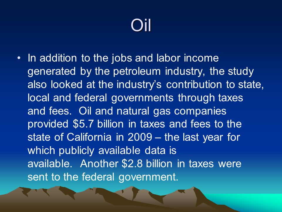 Oil In addition to the jobs and labor income generated by the petroleum industry, the study also looked at the industrys contribution to state, local and federal governments through taxes and fees.