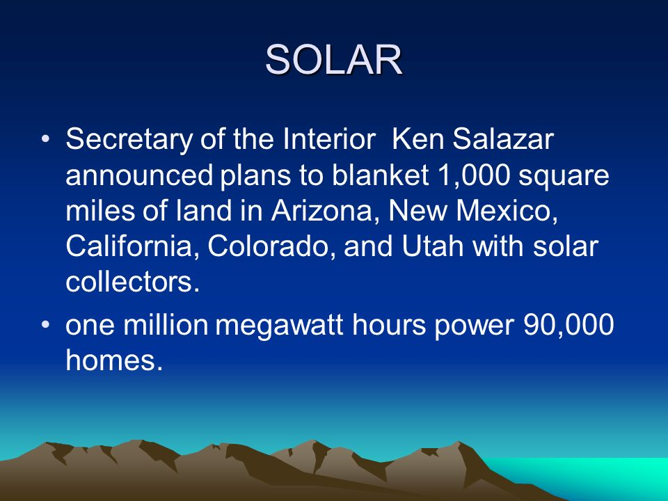 SOLAR Secretary of the Interior Ken Salazar announced plans to blanket 1,000 square miles of land in Arizona, New Mexico, California, Colorado, and Utah with solar collectors.