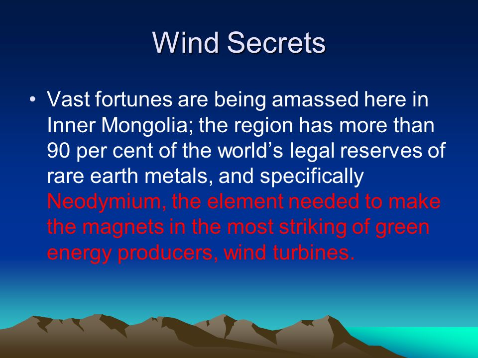 Wind Secrets Vast fortunes are being amassed here in Inner Mongolia; the region has more than 90 per cent of the worlds legal reserves of rare earth metals, and specifically Neodymium, the element needed to make the magnets in the most striking of green energy producers, wind turbines.