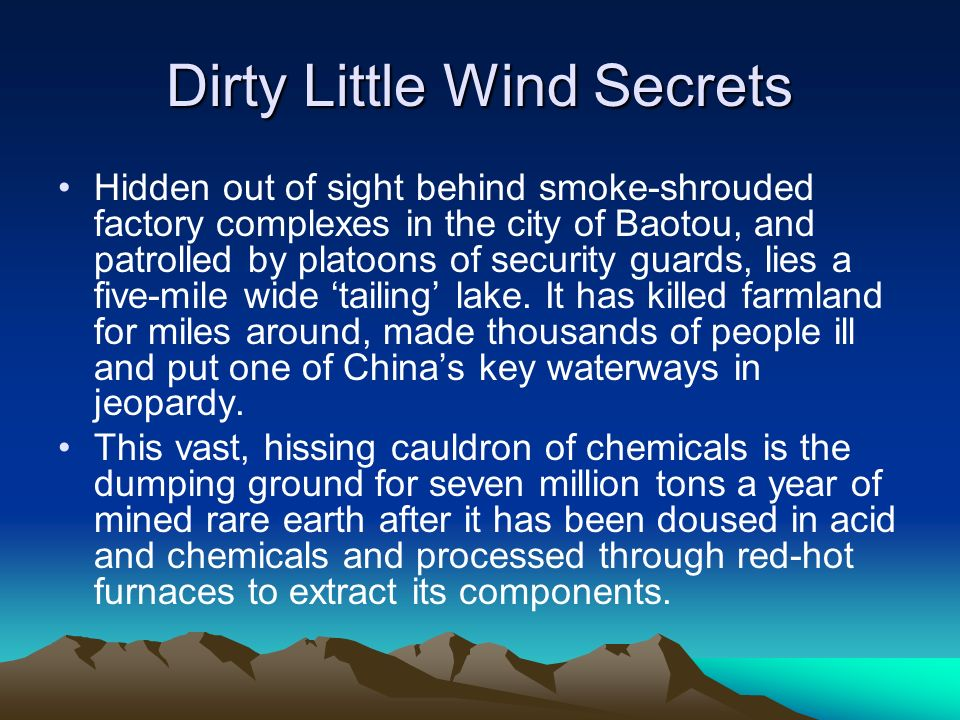 Dirty Little Wind Secrets Hidden out of sight behind smoke-shrouded factory complexes in the city of Baotou, and patrolled by platoons of security guards, lies a five-mile wide tailing lake.