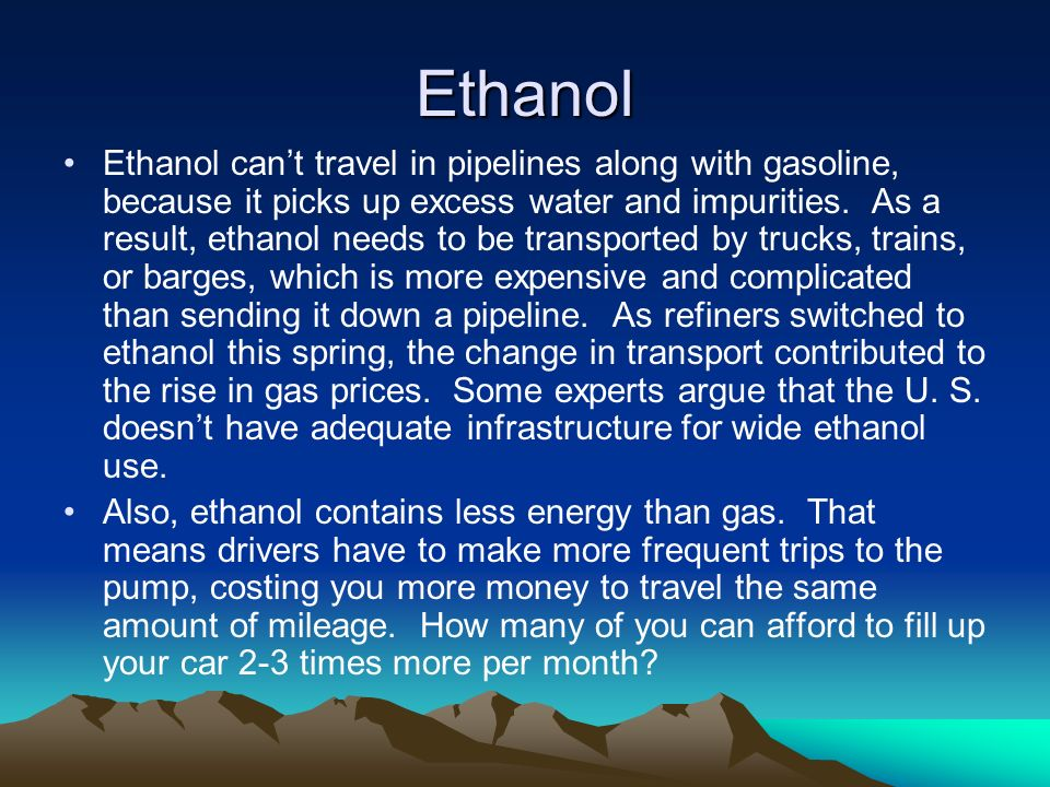Ethanol Ethanol cant travel in pipelines along with gasoline, because it picks up excess water and impurities.