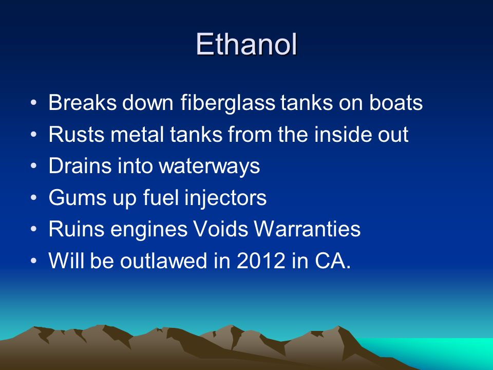 Ethanol Breaks down fiberglass tanks on boats Rusts metal tanks from the inside out Drains into waterways Gums up fuel injectors Ruins engines Voids Warranties Will be outlawed in 2012 in CA.