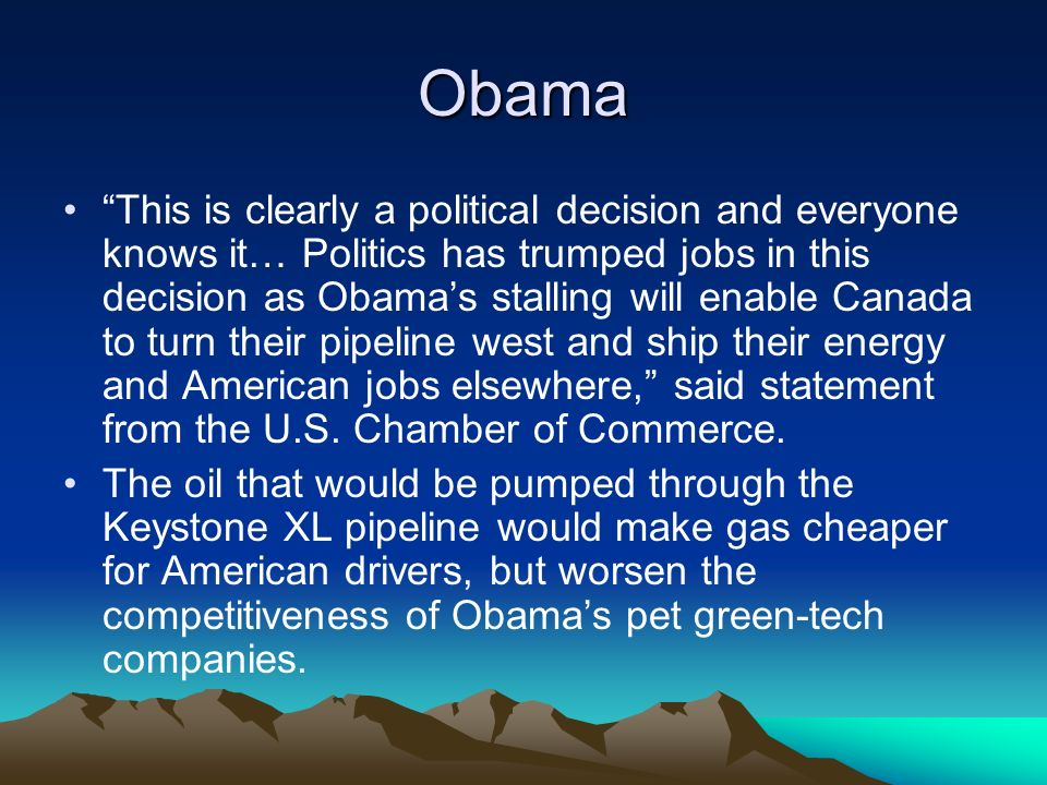 Obama This is clearly a political decision and everyone knows it… Politics has trumped jobs in this decision as Obamas stalling will enable Canada to turn their pipeline west and ship their energy and American jobs elsewhere, said statement from the U.S.