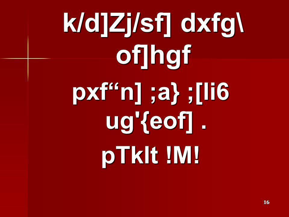 16 pxfn] ;a} ;[li6 ug'{eof]. pTklt !M! k/d]Zj/sf] dxfg\ of]hgf
