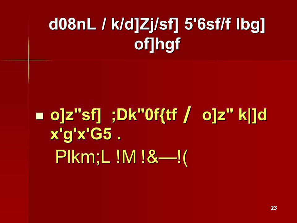 23 d08nL / k/d]Zj/sf] 5 6sf/f lbg] of]hgf o]z sf] ;Dk 0f{tf / o]z k|]d x g x G5.