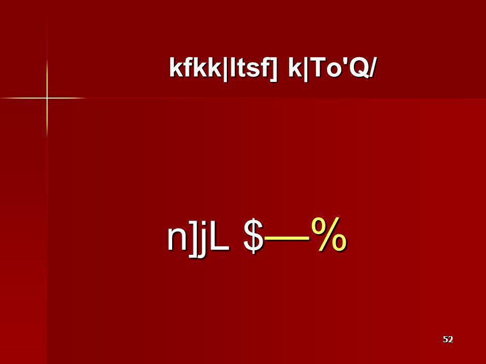 52 kfkk|ltsf] k|To Q/ n]jL $ %
