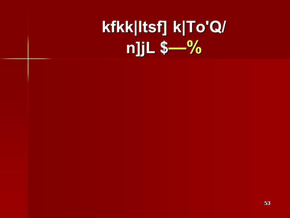 53 kfkk|ltsf] k|To Q/ n]jL $ %