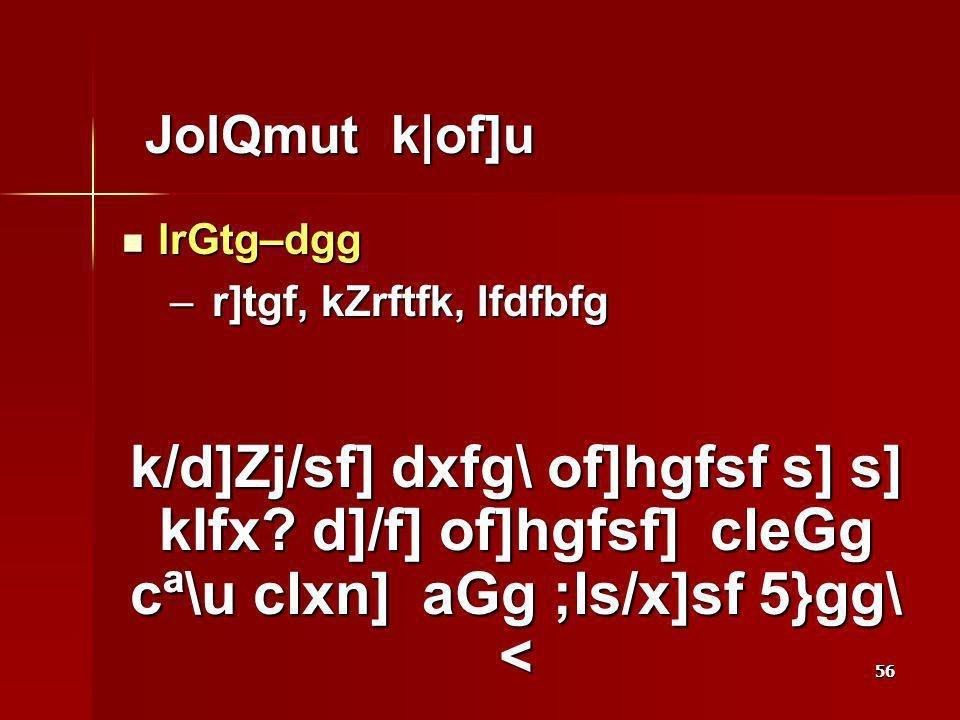 56 JolQmut k|of]u JolQmut k|of]u lrGtg–dgg lrGtg–dgg – r]tgf, kZrftfk, Ifdfbfg k/d]Zj/sf] dxfg\ of]hgfsf s] s] kIfx? d]/f] of]hgfsf] cleGg cª\u clxn]