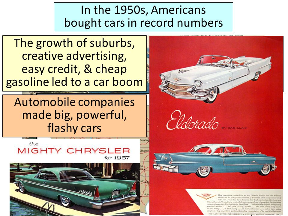 In the 1950s, Americans bought cars in record numbers The growth of suburbs, creative advertising, easy credit, & cheap gasoline led to a car boom Congress added 41,000 miles of expressway with the Interstate Highway Act in 1956 Automobile companies made big, powerful, flashy cars