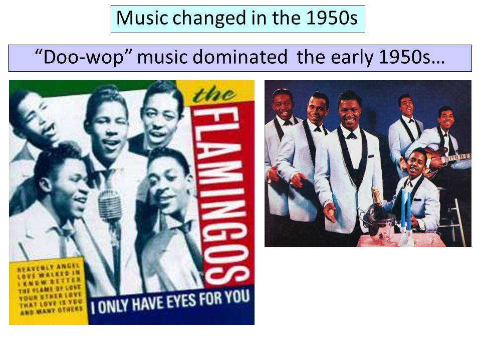 Music changed in the 1950s Doo-wop music dominated the early 1950s…