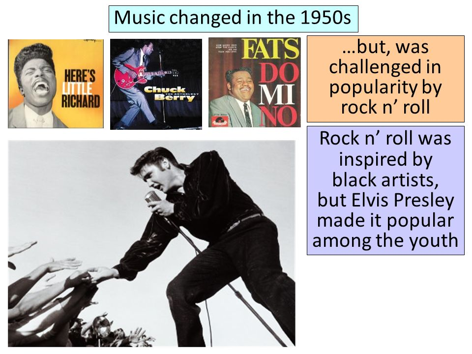 Music changed in the 1950s …but, was challenged in popularity by rock n roll Rock n roll was inspired by black artists, but Elvis Presley made it popular among the youth