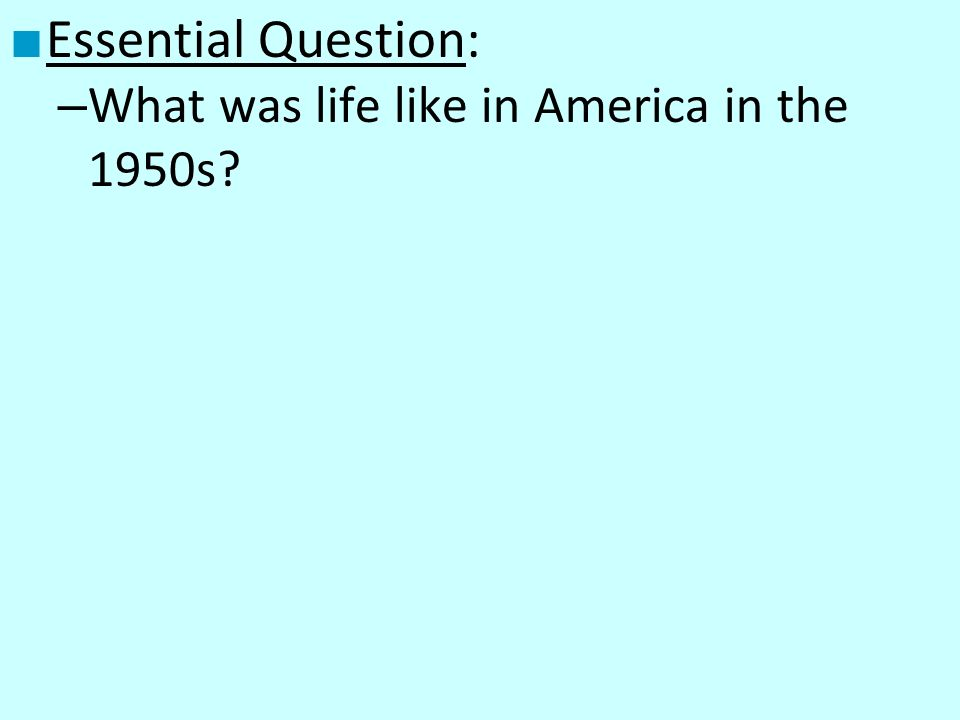 Essential Question: – What was life like in America in the 1950s?
