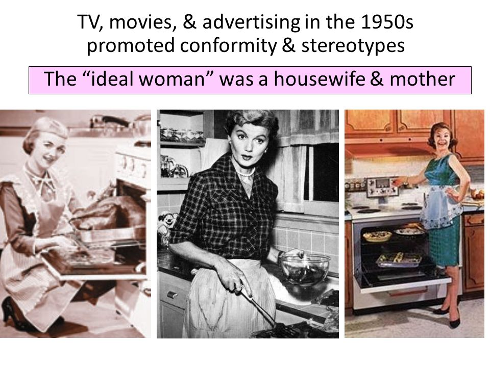 The ideal woman was a housewife & mother TV, movies, & advertising in the 1950s promoted conformity & stereotypes