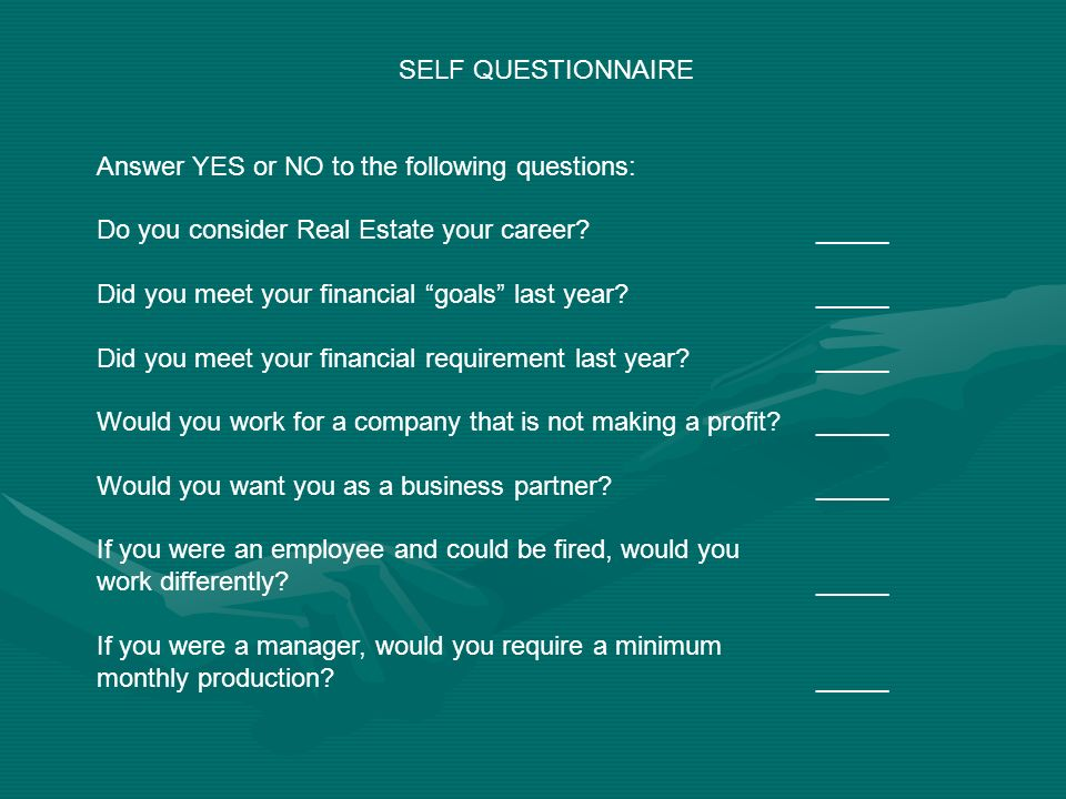 SELF QUESTIONNAIRE Answer YES or NO to the following questions: Do you consider Real Estate your career _____ Did you meet your financial goals last year _____ Did you meet your financial requirement last year _____ Would you work for a company that is not making a profit _____ Would you want you as a business partner _____ If you were an employee and could be fired, would you work differently _____ If you were a manager, would you require a minimum monthly production _____