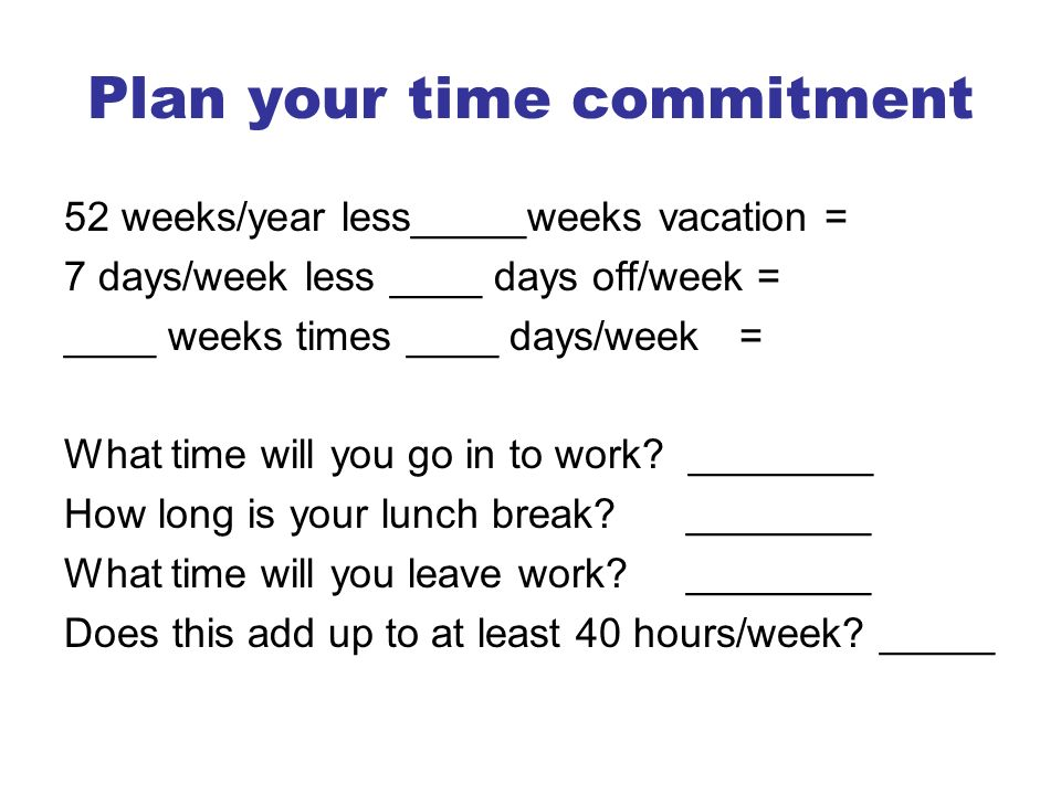 Plan your time commitment 52 weeks/year less_____weeks vacation = 7 days/week less ____ days off/week = ____ weeks times ____ days/week = What time will you go in to work.