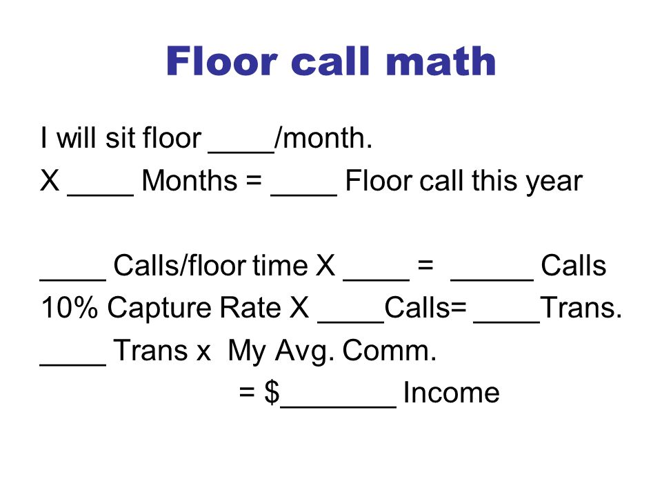 Floor call math I will sit floor ____/month. X ____ Months = ____ Floor call this year ____ Calls/floor time X ____ = _____ Calls 10% Capture Rate X _
