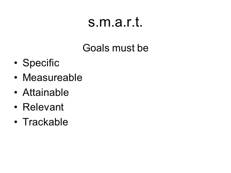 s.m.a.r.t. Goals must be Specific Measureable Attainable Relevant Trackable