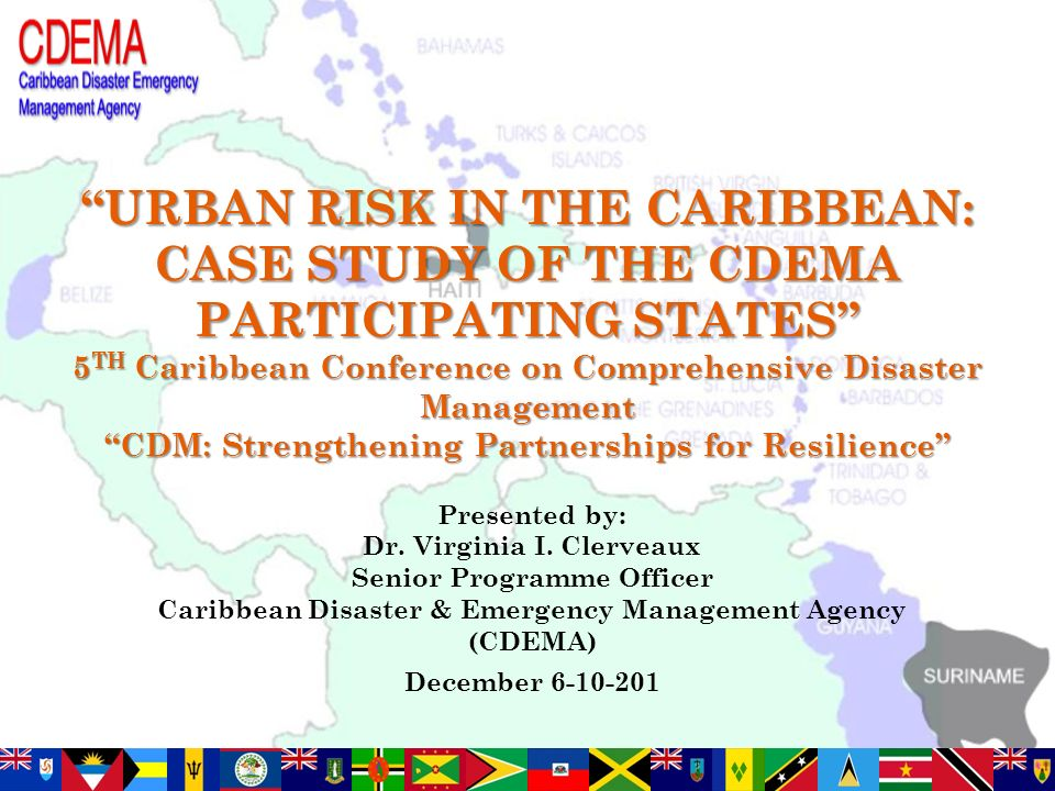 URBAN RISK IN THE CARIBBEAN: CASE STUDY OF THE CDEMA PARTICIPATING STATES 5 TH Caribbean Conference on Comprehensive Disaster Management CDM: Strengthening Partnerships for Resilience Presented by: Dr.