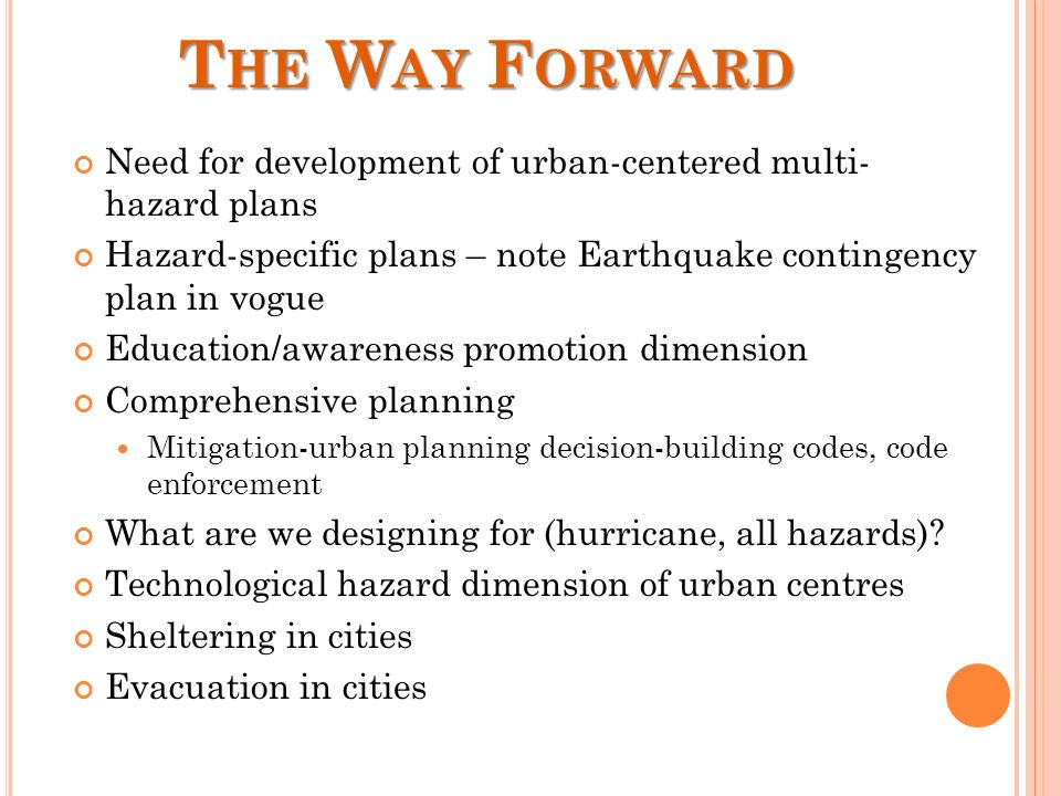T HE W AY F ORWARD Need for development of urban-centered multi- hazard plans Hazard-specific plans – note Earthquake contingency plan in vogue Education/awareness promotion dimension Comprehensive planning Mitigation-urban planning decision-building codes, code enforcement What are we designing for (hurricane, all hazards).