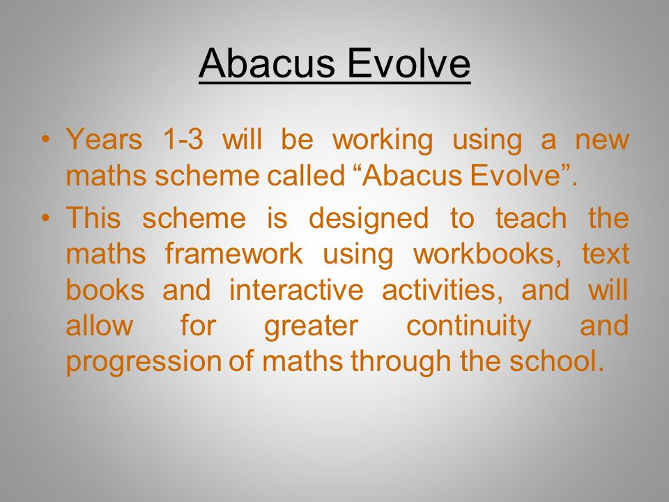 Abacus Evolve Years 1-3 will be working using a new maths scheme called Abacus Evolve. This scheme is designed to teach the maths framework using work