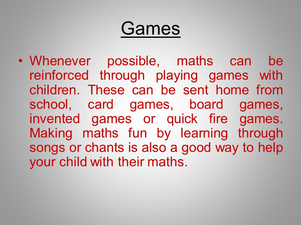 Games Whenever possible, maths can be reinforced through playing games with children. These can be sent home from school, card games, board games, inv
