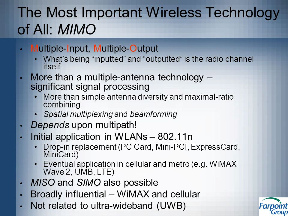 The Most Important Wireless Technology of All: MIMO Multiple-Input, Multiple-Output Whats being inputted and outputted is the radio channel itself More than a multiple-antenna technology – significant signal processing More than simple antenna diversity and maximal-ratio combining Spatial multiplexing and beamforming Depends upon multipath.