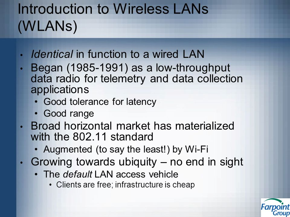 Introduction to Wireless LANs (WLANs) Identical in function to a wired LAN Began (1985-1991) as a low-throughput data radio for telemetry and data collection applications Good tolerance for latency Good range Broad horizontal market has materialized with the 802.11 standard Augmented (to say the least!) by Wi-Fi Growing towards ubiquity – no end in sight The default LAN access vehicle Clients are free; infrastructure is cheap