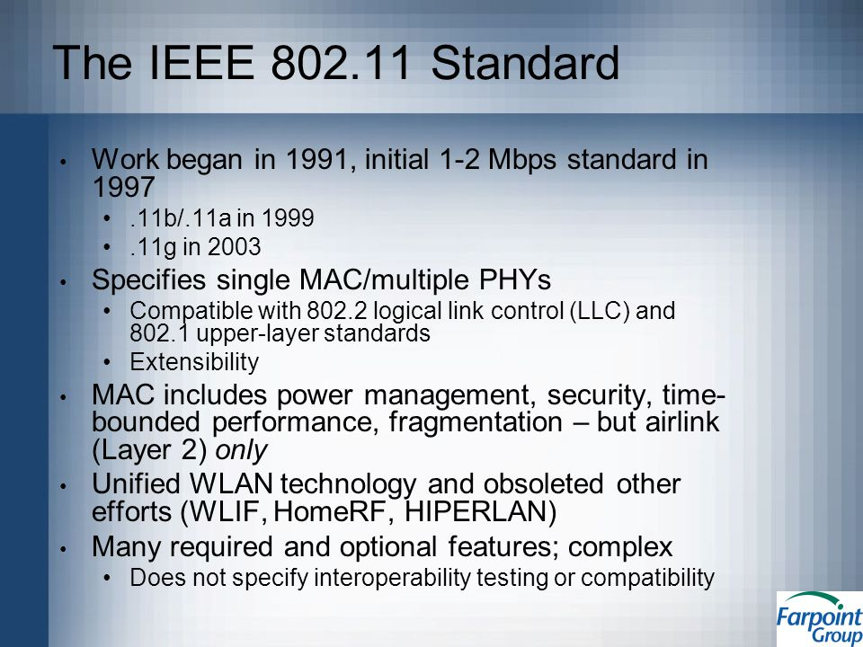 The IEEE 802.11 Standard Work began in 1991, initial 1-2 Mbps standard in 1997.11b/.11a in 1999.11g in 2003 Specifies single MAC/multiple PHYs Compatible with 802.2 logical link control (LLC) and 802.1 upper-layer standards Extensibility MAC includes power management, security, time- bounded performance, fragmentation – but airlink (Layer 2) only Unified WLAN technology and obsoleted other efforts (WLIF, HomeRF, HIPERLAN) Many required and optional features; complex Does not specify interoperability testing or compatibility