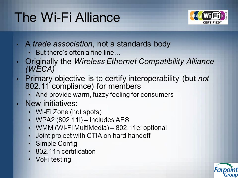 The Wi-Fi Alliance A trade association, not a standards body But theres often a fine line… Originally the Wireless Ethernet Compatibility Alliance (WECA) Primary objective is to certify interoperability (but not 802.11 compliance) for members And provide warm, fuzzy feeling for consumers New initiatives: Wi-Fi Zone (hot spots) WPA2 (802.11i) – includes AES WMM (Wi-Fi MultiMedia) – 802.11e; optional Joint project with CTIA on hard handoff Simple Config 802.11n certification VoFi testing