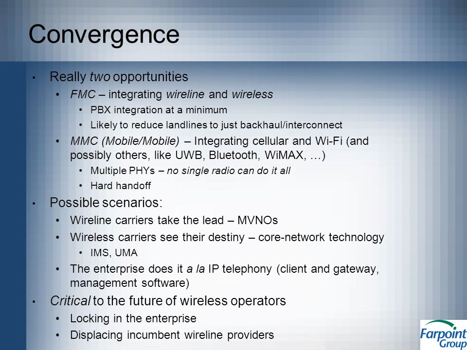 Convergence Really two opportunities FMC – integrating wireline and wireless PBX integration at a minimum Likely to reduce landlines to just backhaul/interconnect MMC (Mobile/Mobile) – Integrating cellular and Wi-Fi (and possibly others, like UWB, Bluetooth, WiMAX, …) Multiple PHYs – no single radio can do it all Hard handoff Possible scenarios: Wireline carriers take the lead – MVNOs Wireless carriers see their destiny – core-network technology IMS, UMA The enterprise does it a la IP telephony (client and gateway, management software) Critical to the future of wireless operators Locking in the enterprise Displacing incumbent wireline providers