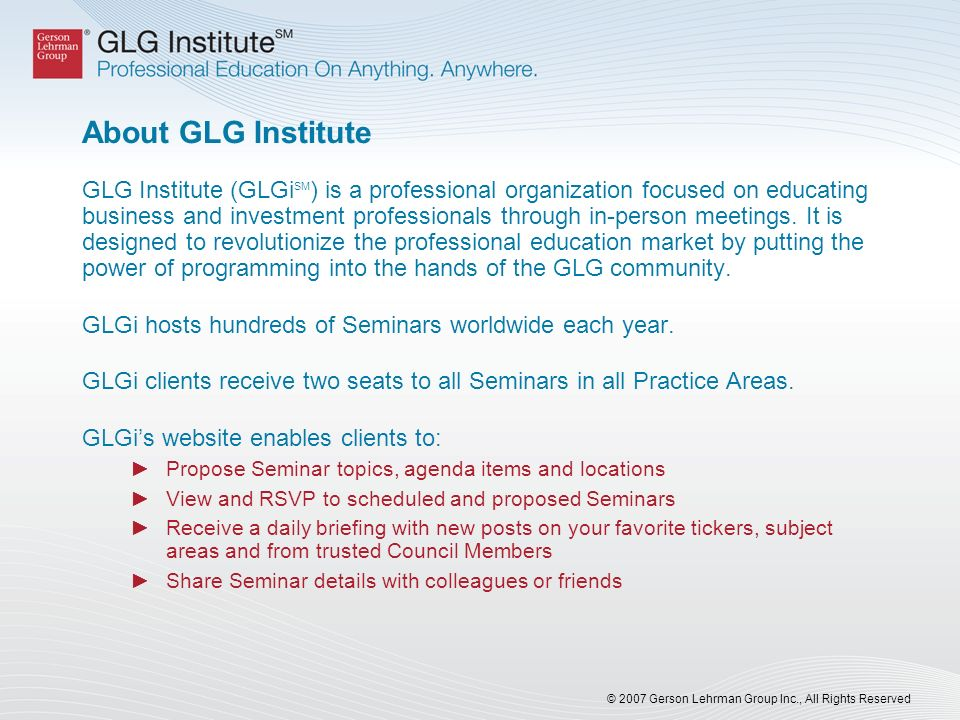 © 2007 Gerson Lehrman Group Inc., All Rights Reserved About GLG Institute GLG Institute (GLGi SM ) is a professional organization focused on educating business and investment professionals through in-person meetings.