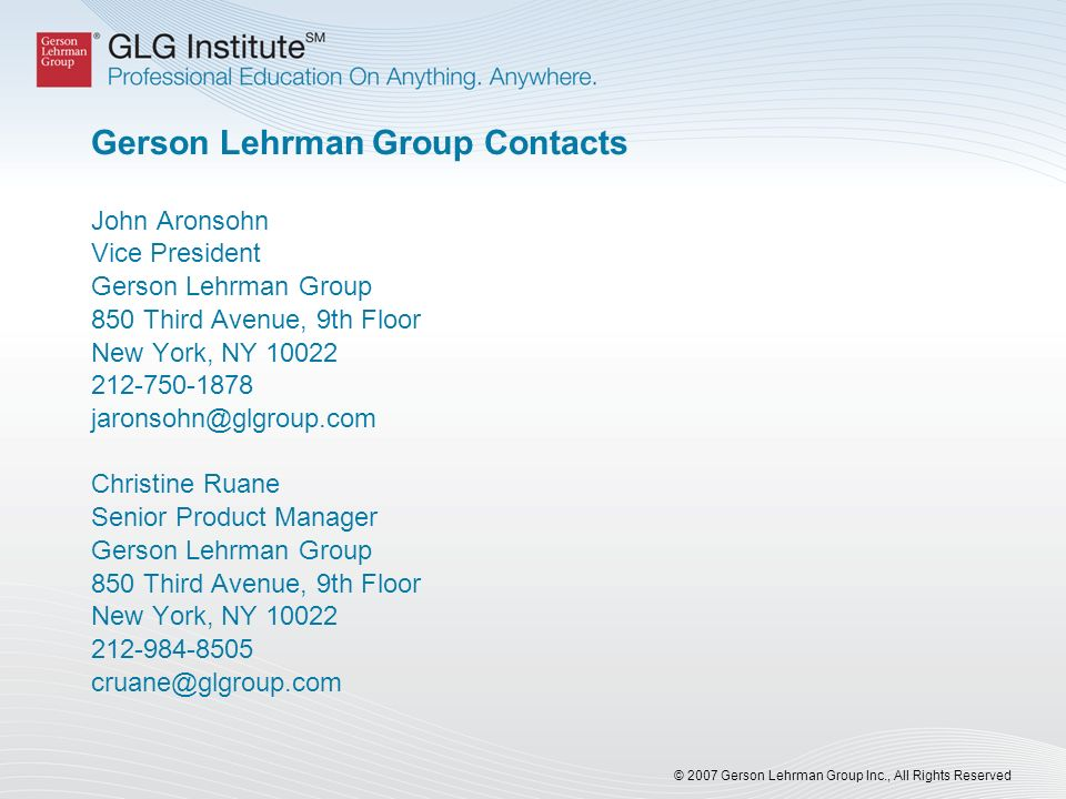 © 2007 Gerson Lehrman Group Inc., All Rights Reserved Gerson Lehrman Group Contacts John Aronsohn Vice President Gerson Lehrman Group 850 Third Avenue, 9th Floor New York, NY 10022 212-750-1878 jaronsohn@glgroup.com Christine Ruane Senior Product Manager Gerson Lehrman Group 850 Third Avenue, 9th Floor New York, NY 10022 212-984-8505 cruane@glgroup.com