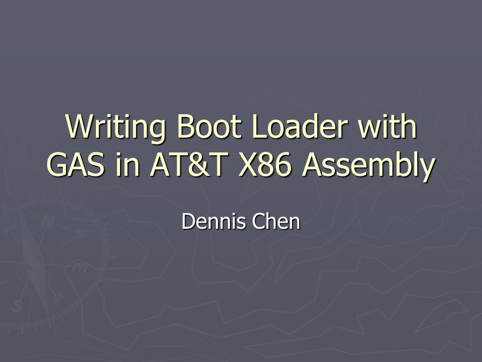 Writing Boot Loader with GAS in AT&T X86 Assembly Dennis Chen