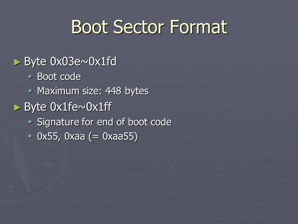 Boot Sector Format Byte 0x03e~0x1fd Byte 0x03e~0x1fd Boot code Boot code Maximum size: 448 bytes Maximum size: 448 bytes Byte 0x1fe~0x1ff Byte 0x1fe~0