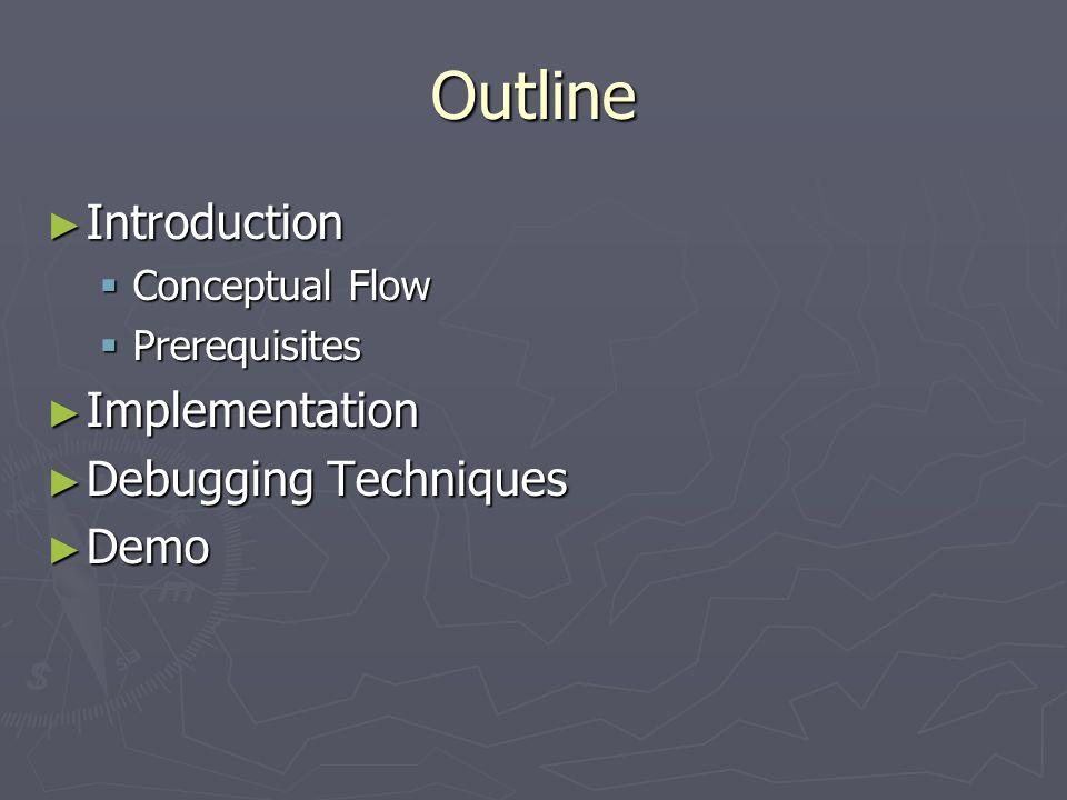 Outline Introduction Introduction Conceptual Flow Conceptual Flow Prerequisites Prerequisites Implementation Implementation Debugging Techniques Debug