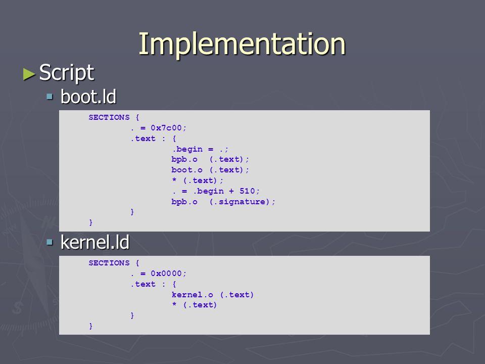 Implementation Script Script boot.ld boot.ld kernel.ld kernel.ld SECTIONS {. = 0x7c00;.text : {.begin =.; bpb.o (.text); boot.o (.text); * (.text);. =