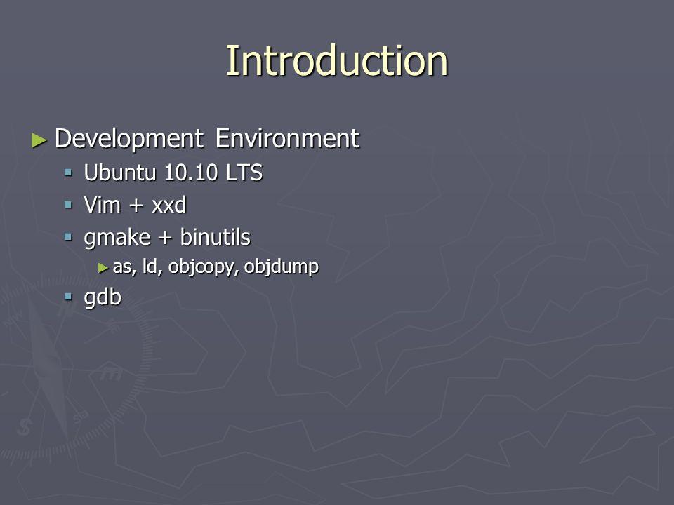 Introduction Development Environment Development Environment Ubuntu 10.10 LTS Ubuntu 10.10 LTS Vim + xxd Vim + xxd gmake + binutils gmake + binutils a