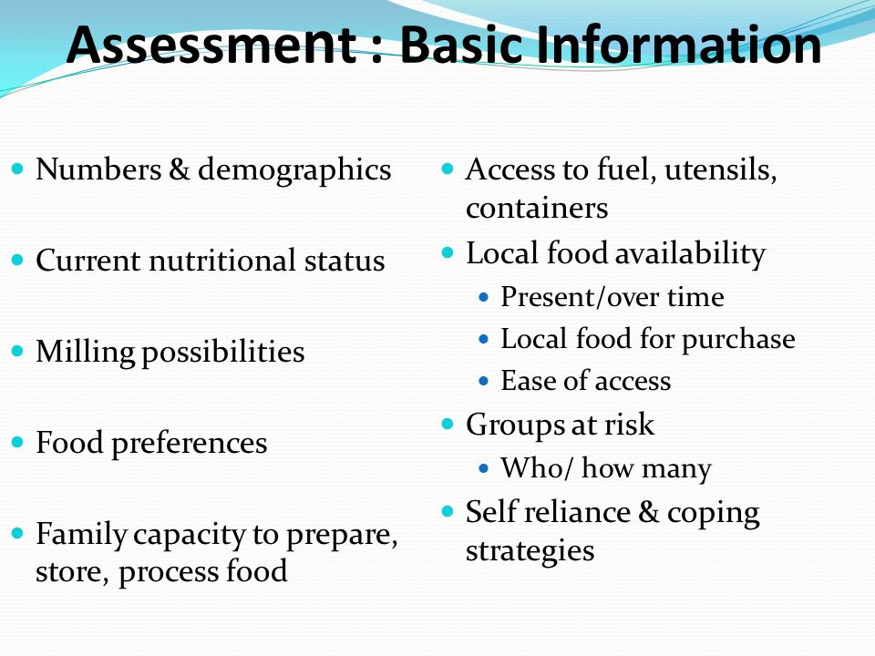 Assessme n t : Basic Information Numbers & demographics Current nutritional status Milling possibilities Food preferences Family capacity to prepare,