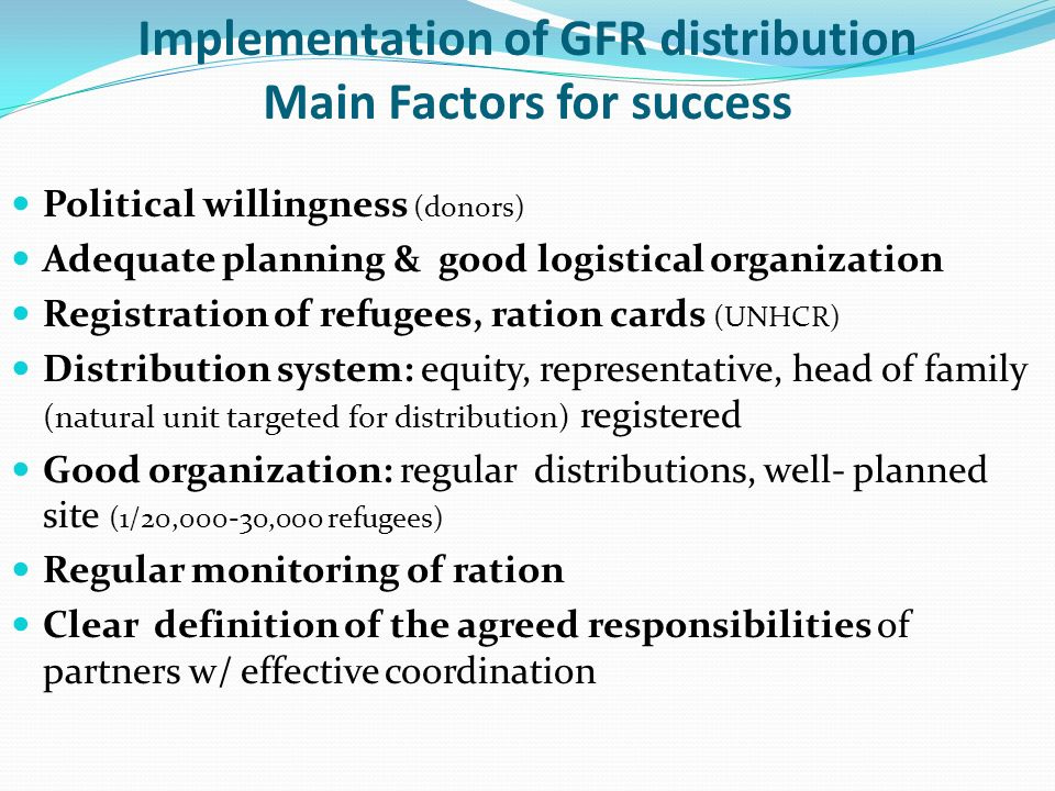 Implementation of GFR distribution Main Factors for success Political willingness (donors) Adequate planning & good logistical organization Registrati