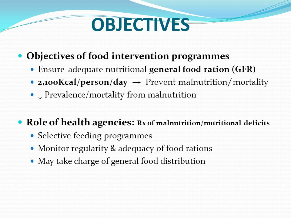 OBJECTIVES Objectives of food intervention programmes Ensure adequate nutritional general food ration (GFR) 2,100Kcal/person/day Prevent malnutrition/