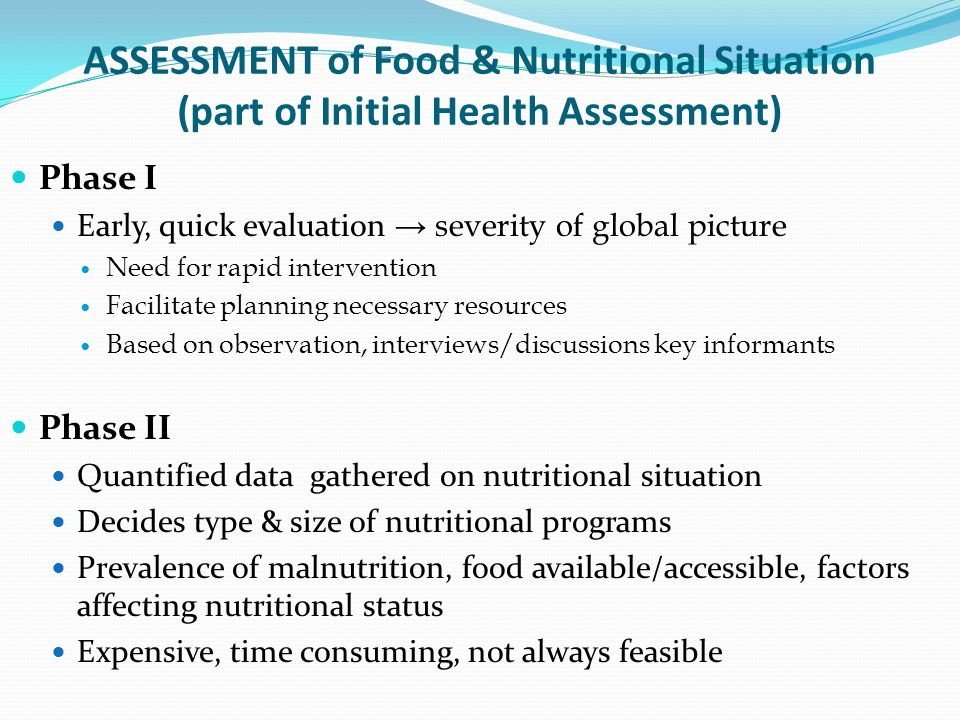 ASSESSMENT of Food & Nutritional Situation (part of Initial Health Assessment) Phase I Early, quick evaluation severity of global picture Need for rap