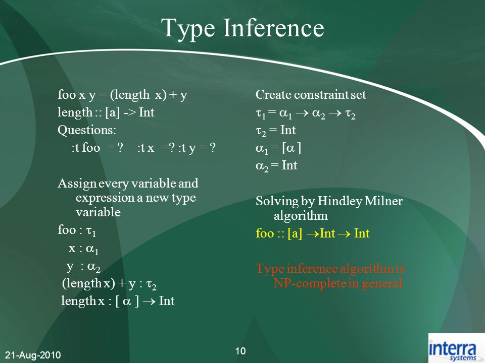 21-Aug-2010 10 Type Inference foo x y = (length x) + y length :: [a] -> Int Questions: :t foo = ? :t x =? :t y = ? Assign every variable and expressio