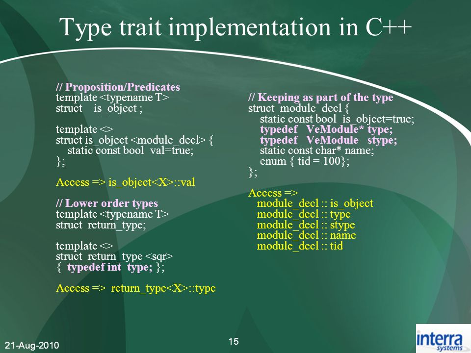 21-Aug-2010 15 Type trait implementation in C++ // Proposition/Predicates template struct is_object ; template <> struct is_object { static const bool