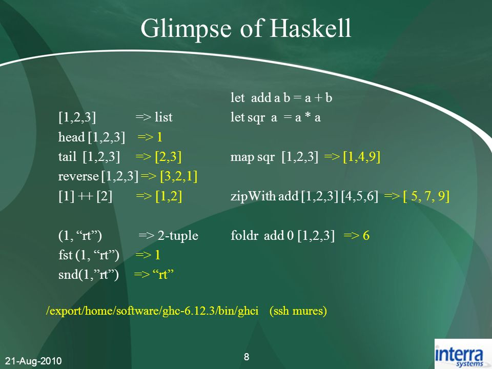 21-Aug-2010 8 Glimpse of Haskell [1,2,3] => list head [1,2,3] => 1 tail [1,2,3] => [2,3] reverse [1,2,3] => [3,2,1] [1] ++ [2] => [1,2] (1, rt) => 2-t