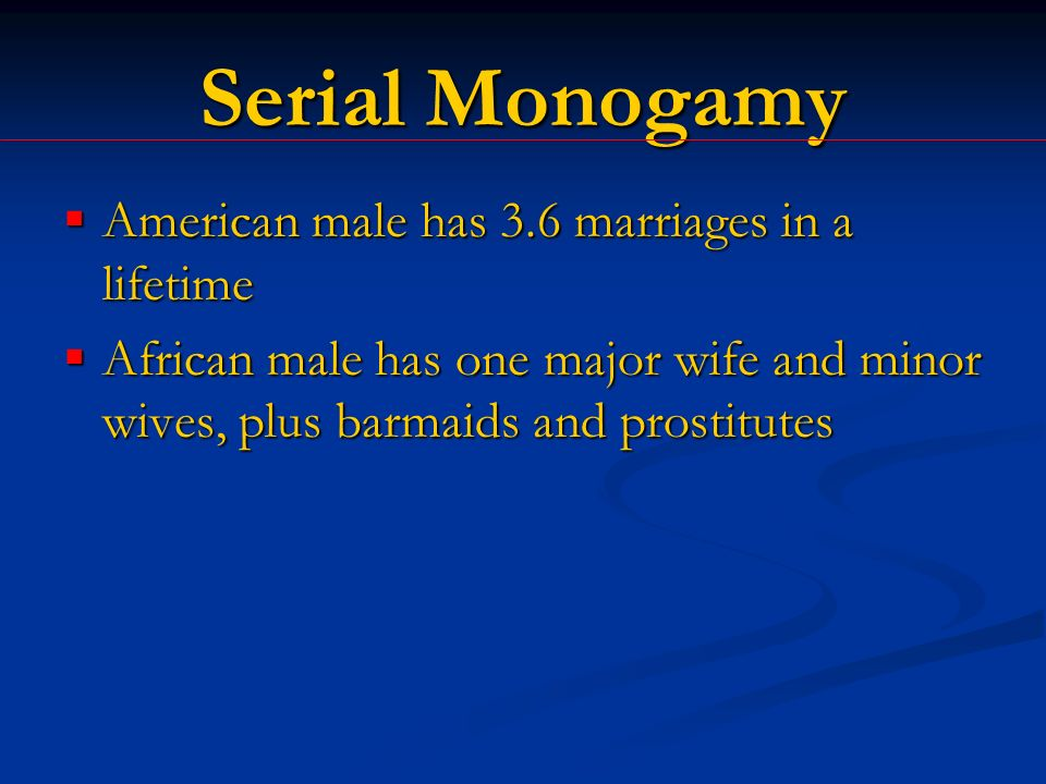 Serial Monogamy American male has 3.6 marriages in a lifetime American male has 3.6 marriages in a lifetime African male has one major wife and minor wives, plus barmaids and prostitutes African male has one major wife and minor wives, plus barmaids and prostitutes