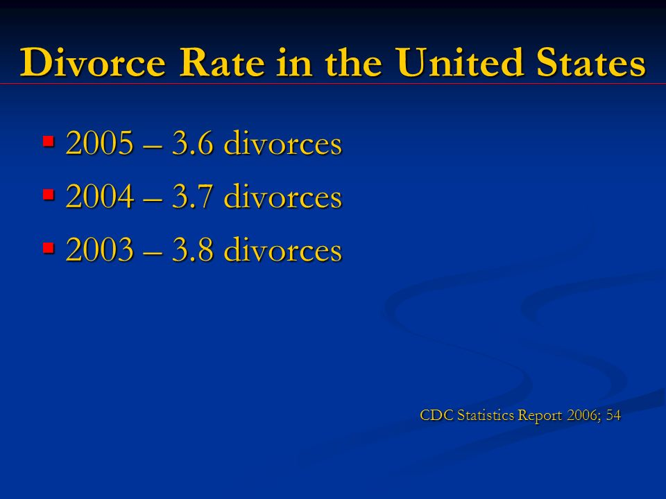 Divorce Rate in the United States 2005 – 3.6 divorces 2005 – 3.6 divorces 2004 – 3.7 divorces 2004 – 3.7 divorces 2003 – 3.8 divorces 2003 – 3.8 divorces CDC Statistics Report 2006; 54 CDC Statistics Report 2006; 54