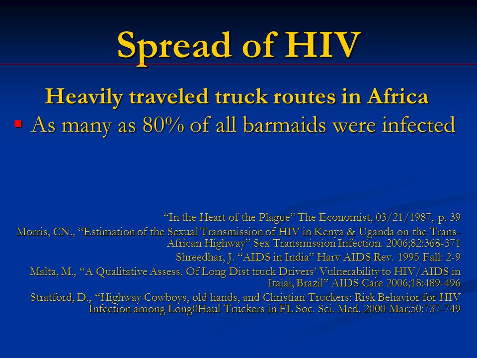 Spread of HIV Heavily traveled truck routes in Africa As many as 80% of all barmaids were infected As many as 80% of all barmaids were infected In the Heart of the Plague The Economist, 03/21/1987, p.