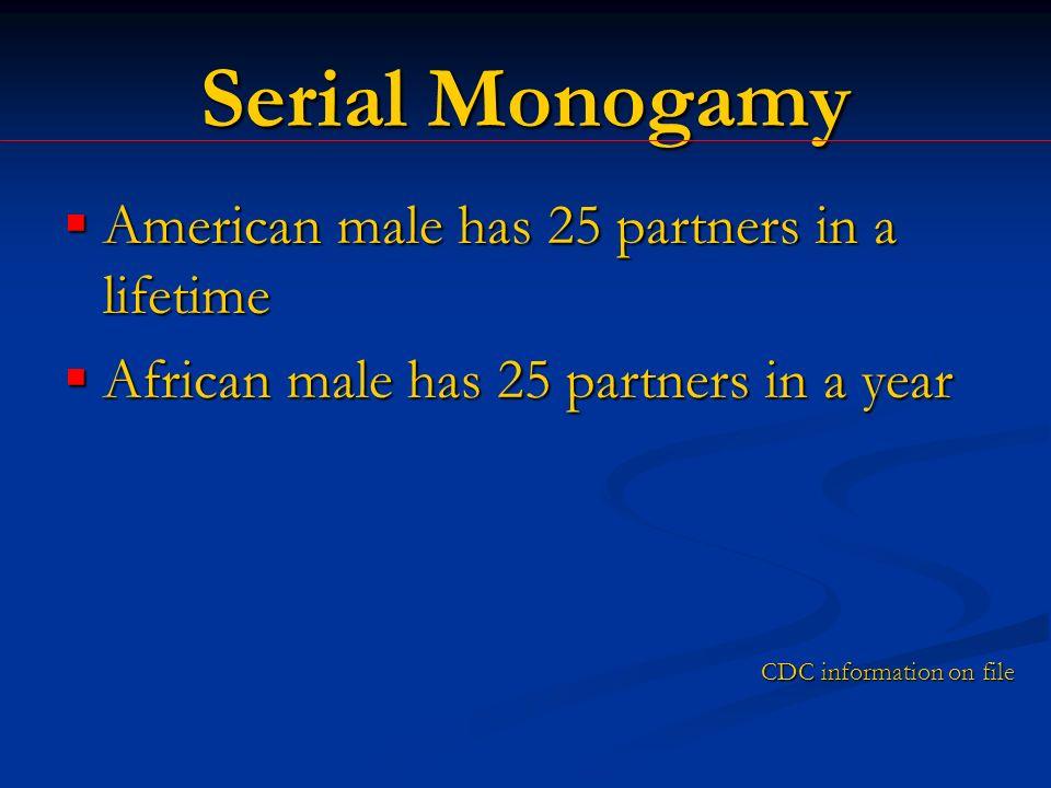 Serial Monogamy American male has 25 partners in a lifetime American male has 25 partners in a lifetime African male has 25 partners in a year African male has 25 partners in a year CDC information on file
