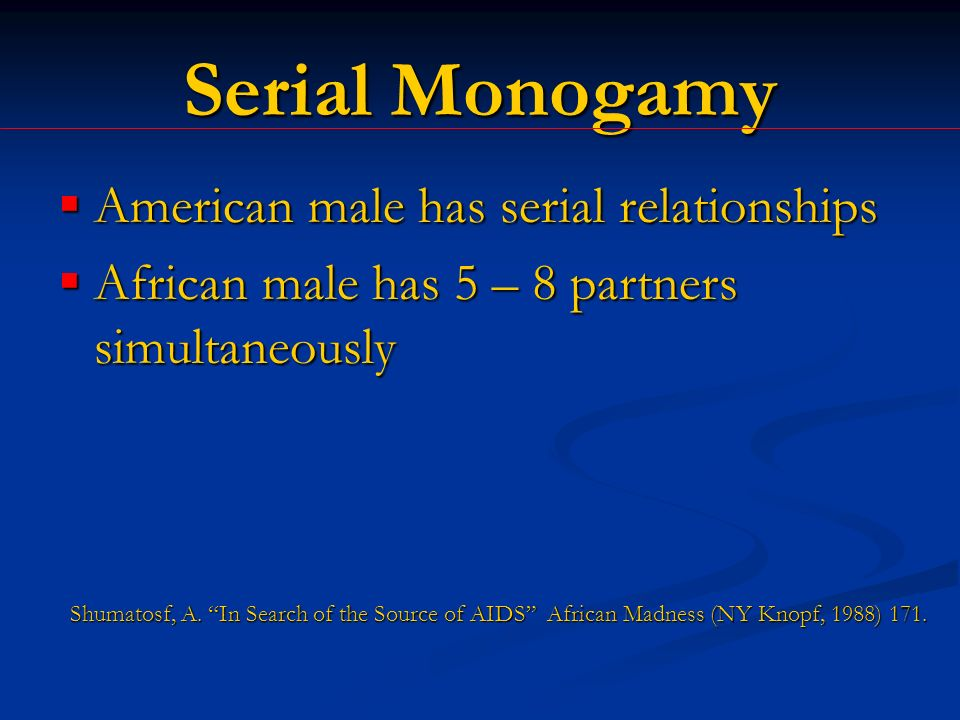 Serial Monogamy American male has serial relationships American male has serial relationships African male has 5 – 8 partners simultaneously African male has 5 – 8 partners simultaneously Shumatosf, A.