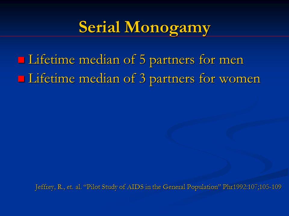 Serial Monogamy Lifetime median of 5 partners for men Lifetime median of 5 partners for men Lifetime median of 3 partners for women Lifetime median of 3 partners for women Jeffrey, R., et.